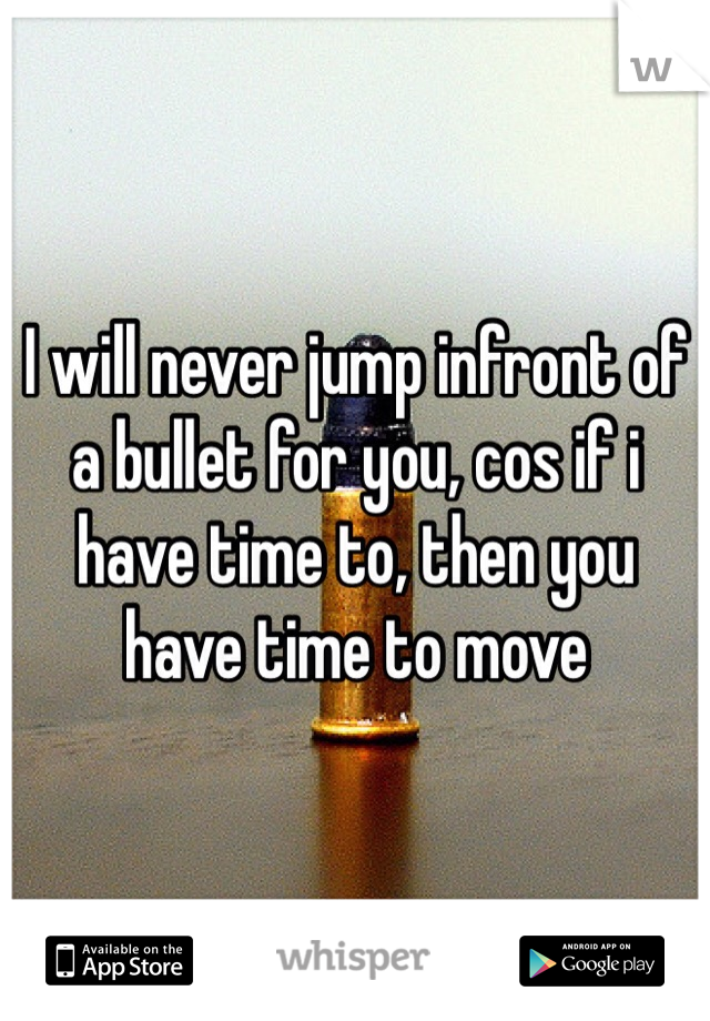 I will never jump infront of a bullet for you, cos if i have time to, then you have time to move