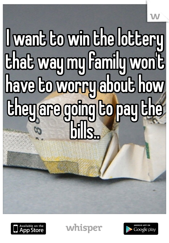I want to win the lottery that way my family won't have to worry about how they are going to pay the bills..