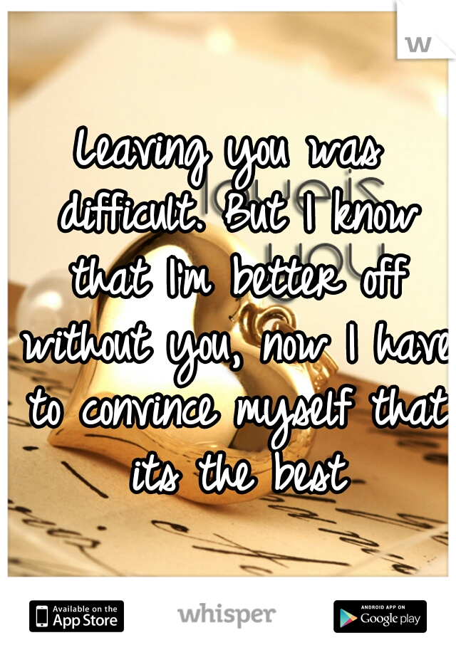 Leaving you was difficult. But I know that I'm better off without you, now I have to convince myself that its the best