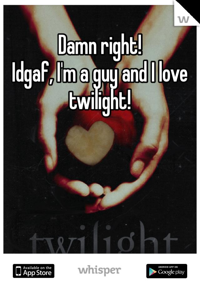 Damn right!  Idgaf, I'm a guy and I love twilight!