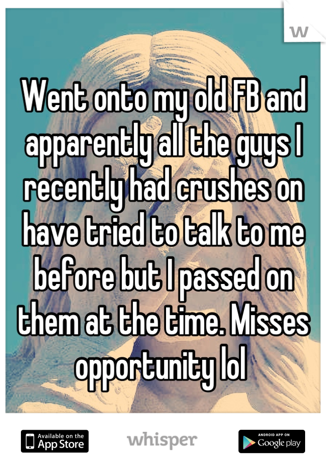 Went onto my old FB and apparently all the guys I recently had crushes on have tried to talk to me before but I passed on them at the time. Misses opportunity lol