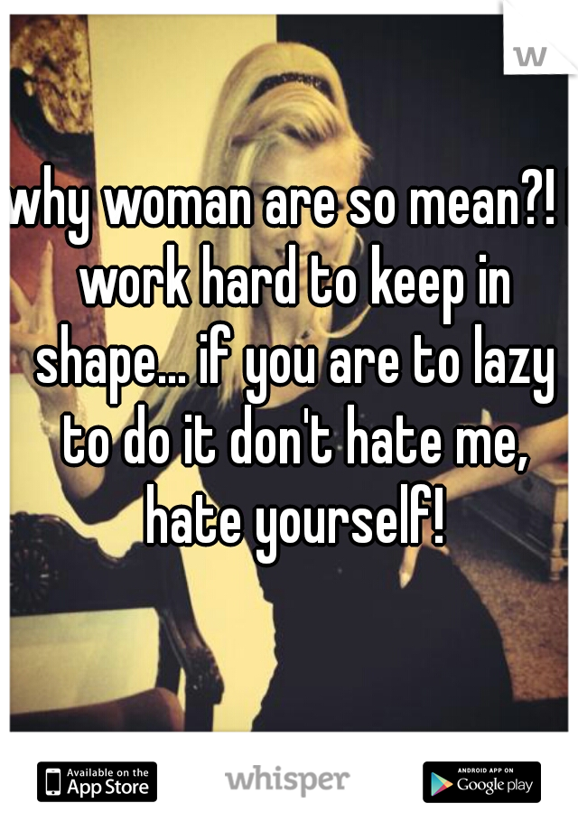 why woman are so mean?! I work hard to keep in shape... if you are to lazy to do it don't hate me, hate yourself!