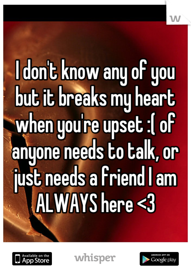 I don't know any of you but it breaks my heart when you're upset :( of anyone needs to talk, or just needs a friend I am ALWAYS here <3