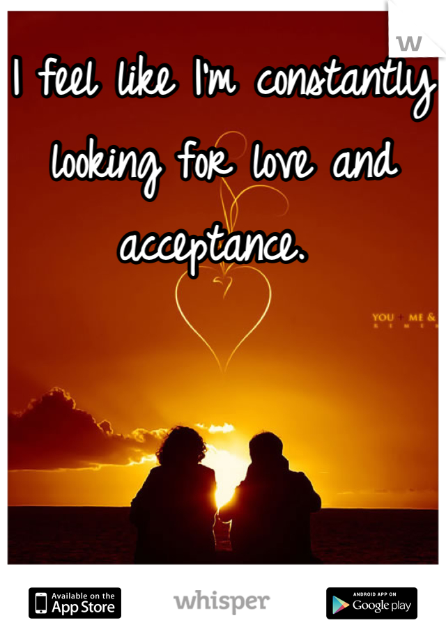 I feel like I'm constantly looking for love and acceptance.