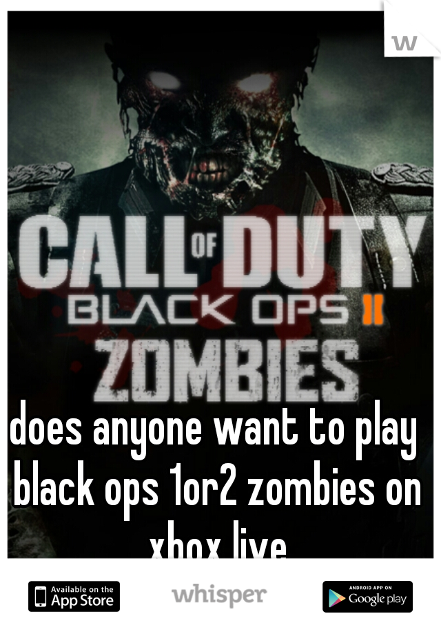 does anyone want to play black ops 1or2 zombies on xbox live