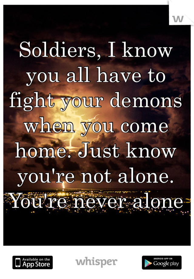 Soldiers, I know you all have to fight your demons when you come home. Just know you're not alone. You're never alone