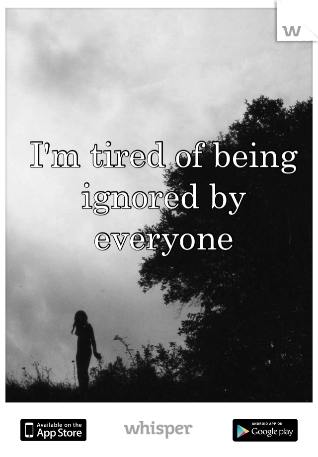 I'm tired of being ignored by everyone