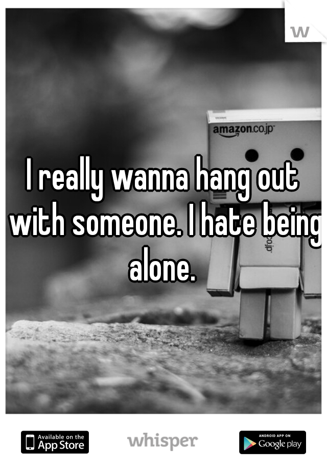 I really wanna hang out with someone. I hate being alone.
