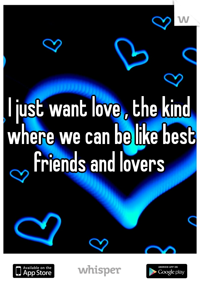 I just want love , the kind where we can be like best friends and lovers