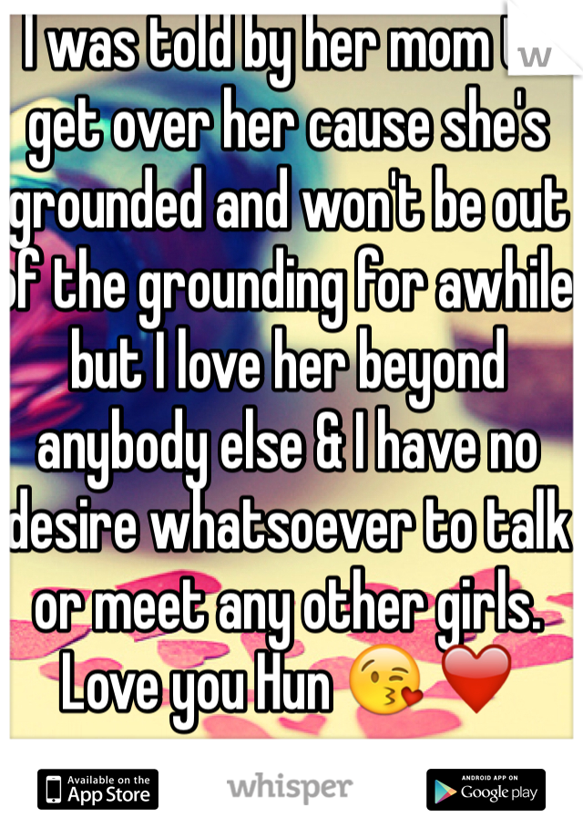 I was told by her mom to get over her cause she's grounded and won't be out of the grounding for awhile but I love her beyond anybody else & I have no desire whatsoever to talk or meet any other girls. Love you Hun 😘 ❤️