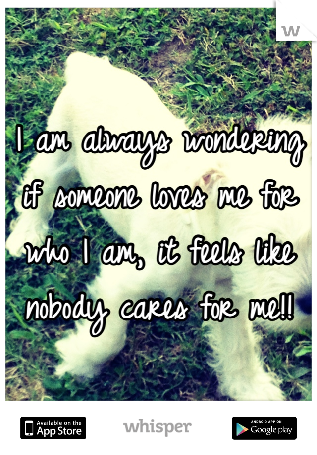 I am always wondering if someone loves me for who I am, it feels like nobody cares for me!!