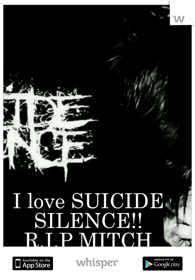 I love SUICIDE SILENCE!!  R.I.P MITCH