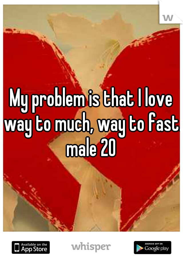 My problem is that I love way to much, way to fast.  male 20