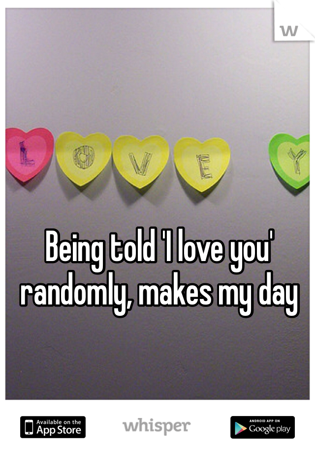 Being told 'I love you' randomly, makes my day