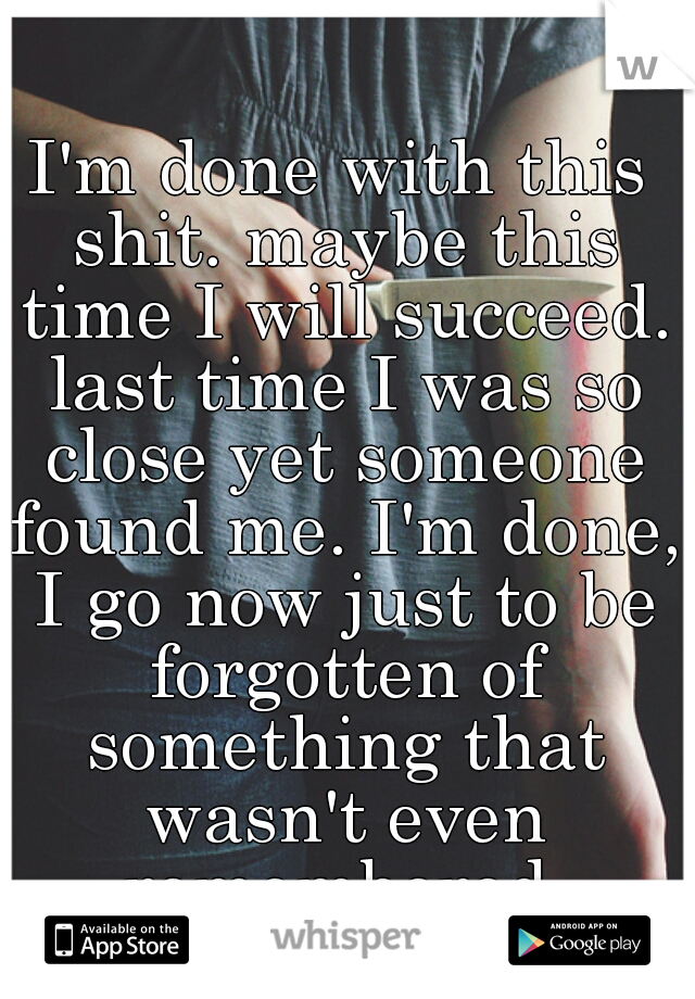 I'm done with this shit. maybe this time I will succeed. last time I was so close yet someone found me. I'm done, I go now just to be forgotten of something that wasn't even remembered.