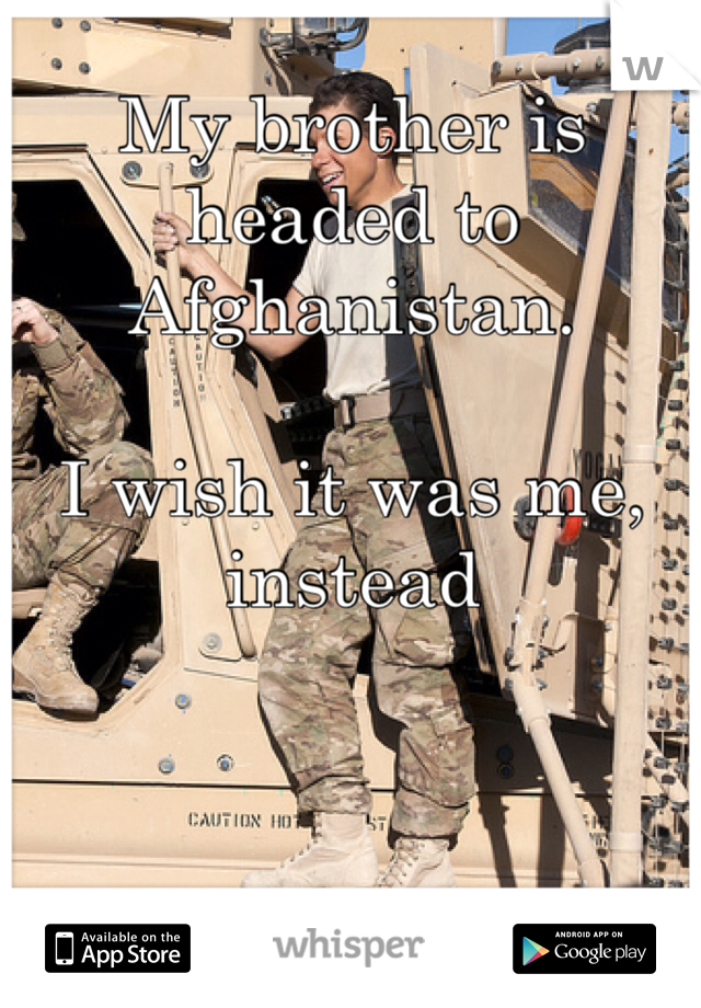 My brother is headed to Afghanistan.   I wish it was me, instead
