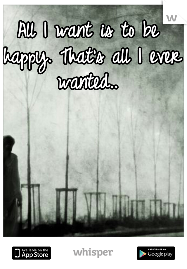 All I want is to be happy. That's all I ever wanted..