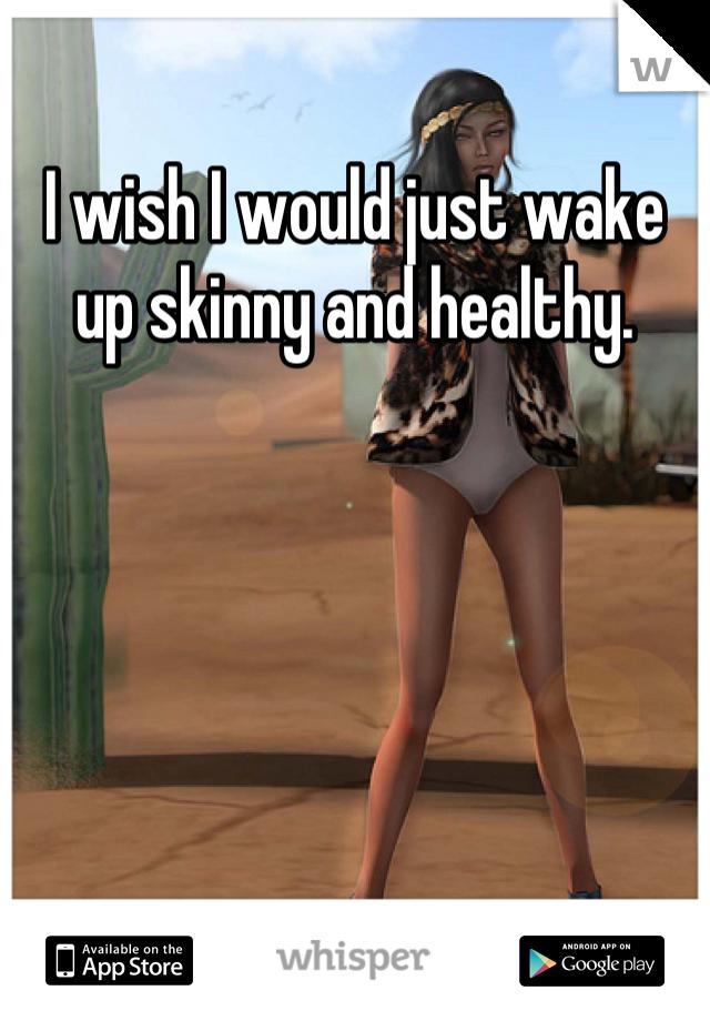 I wish I would just wake up skinny and healthy.