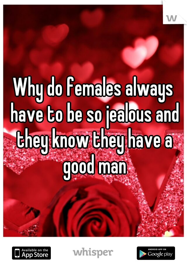 Why do females always have to be so jealous and they know they have a good man