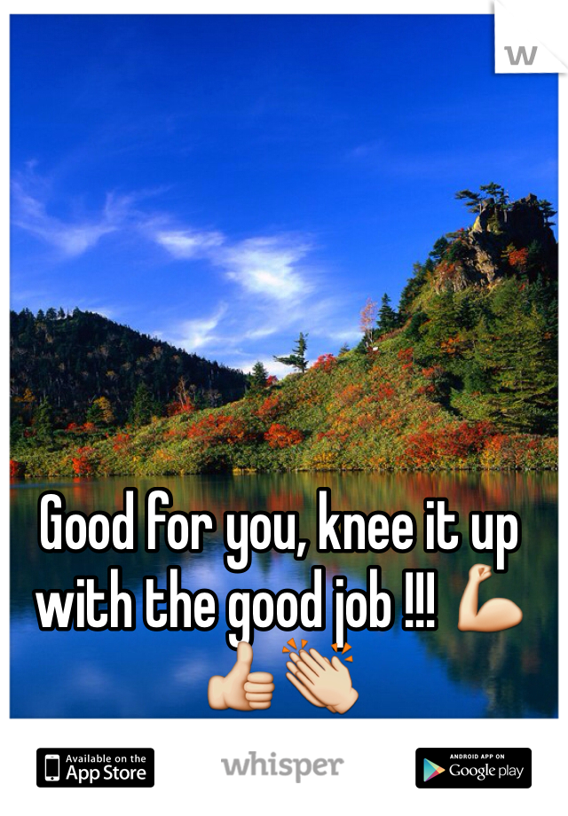 Good for you, knee it up with the good job !!! 💪👍👏