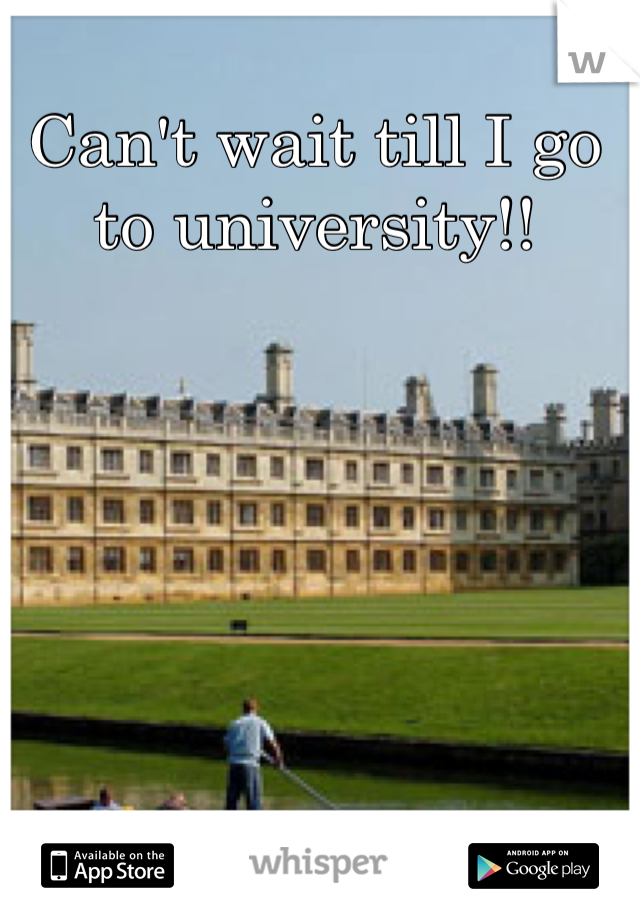Can't wait till I go to university!!