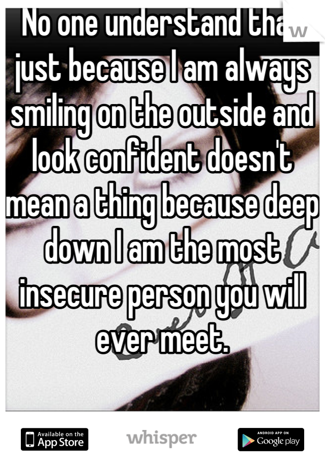No one understand that just because I am always smiling on the outside and look confident doesn't mean a thing because deep down I am the most insecure person you will ever meet.