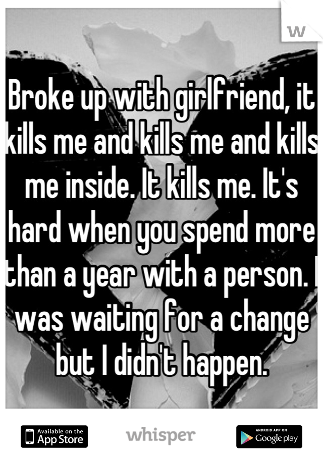 Broke up with girlfriend, it kills me and kills me and kills me inside. It kills me. It's hard when you spend more than a year with a person. I was waiting for a change but I didn't happen.