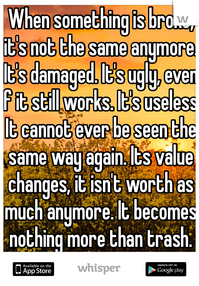 When something is broke, it's not the same anymore. It's damaged. It's ugly, even if it still works. It's useless. It cannot ever be seen the same way again. Its value changes, it isn't worth as much anymore. It becomes nothing more than trash.