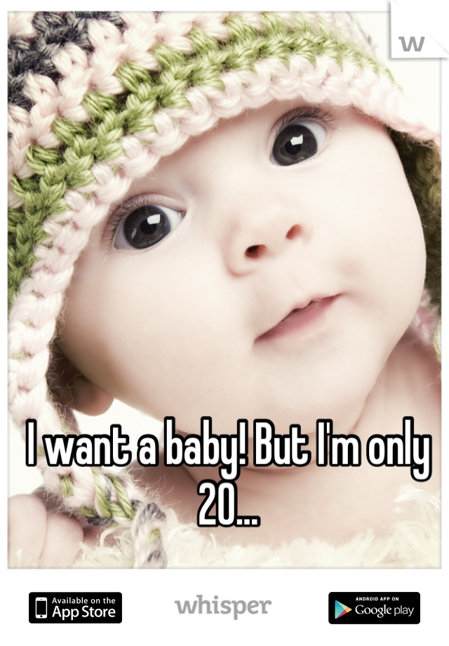 I want a baby! But I'm only 20...
