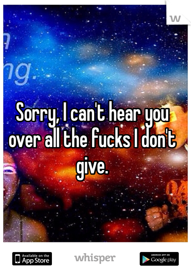 Sorry, I can't hear you over all the fucks I don't give.