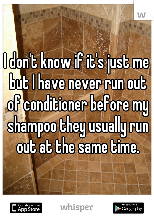 I don't know if it's just me but I have never run out of conditioner before my shampoo they usually run out at the same time.