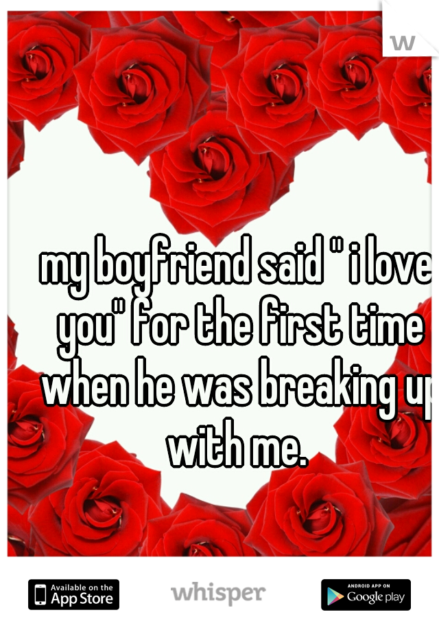 "my boyfriend said "" i love you"" for the first time when he was breaking up with me."