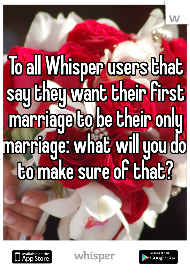 To all Whisper users that say they want their first marriage to be their only marriage: what will you do to make sure of that?