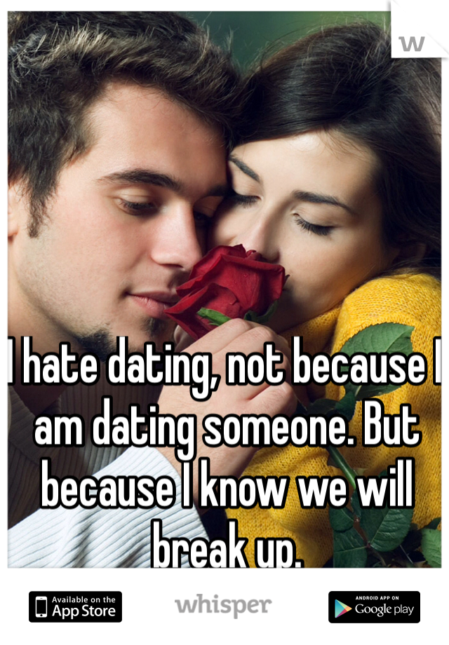I hate dating, not because I am dating someone. But because I know we will break up.