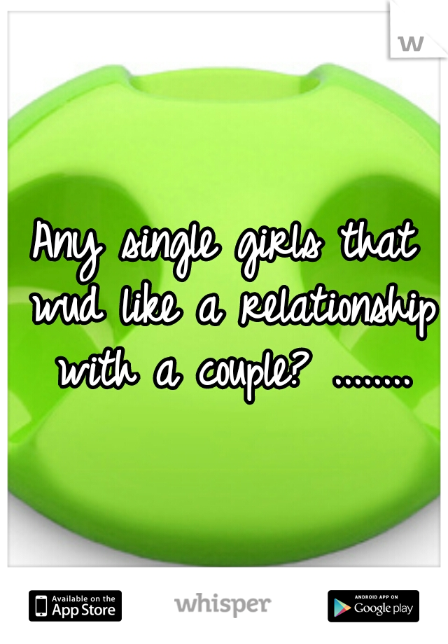 Any single girls that wud like a relationship with a couple? ........