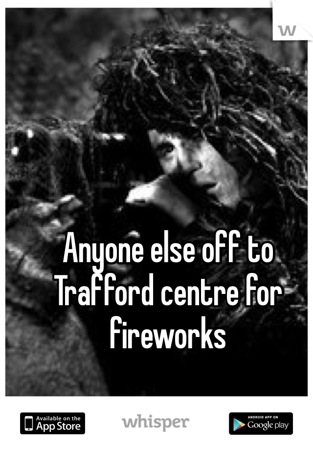 Anyone else off to Trafford centre for fireworks