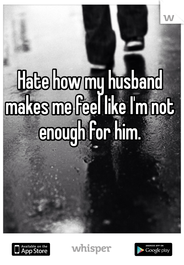 Hate how my husband makes me feel like I'm not enough for him.