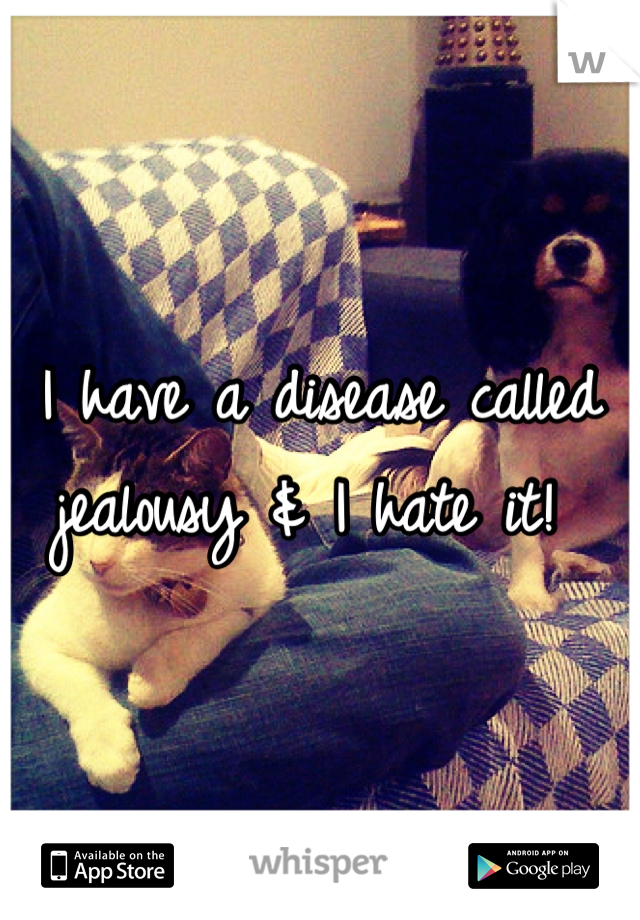 I have a disease called jealousy & I hate it!