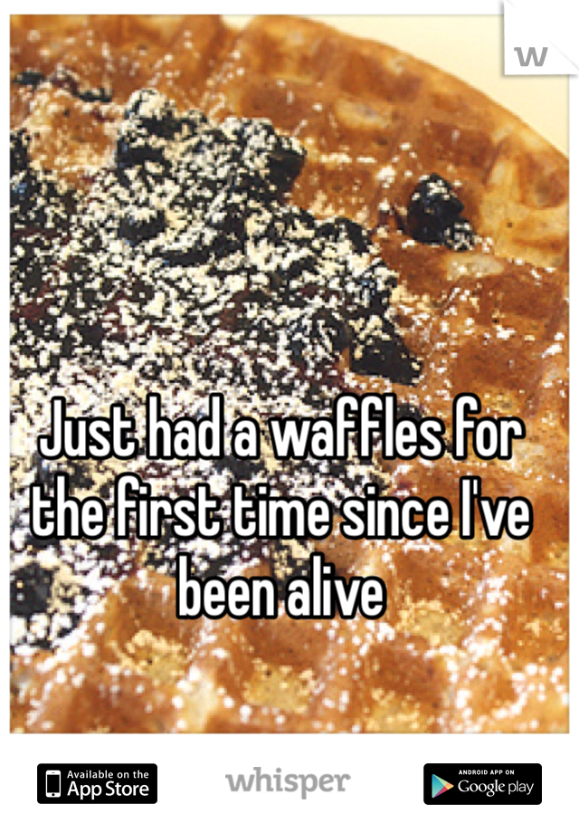 Just had a waffles for the first time since I've been alive