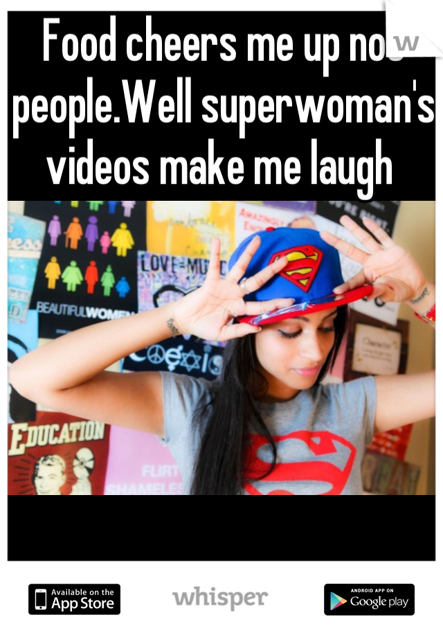 Food cheers me up not people.Well superwoman's videos make me laugh