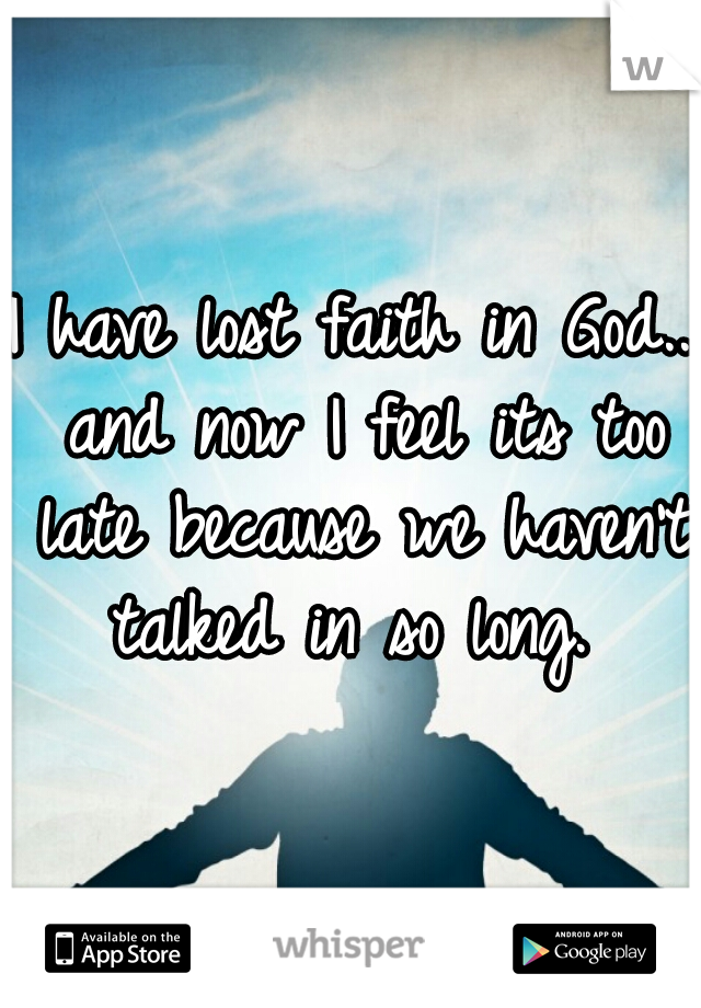 I have lost faith in God.. and now I feel its too late because we haven't talked in so long.