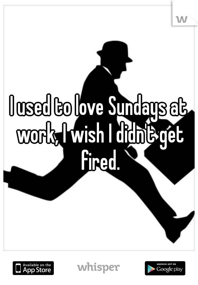 I used to love Sundays at work, I wish I didn't get fired.