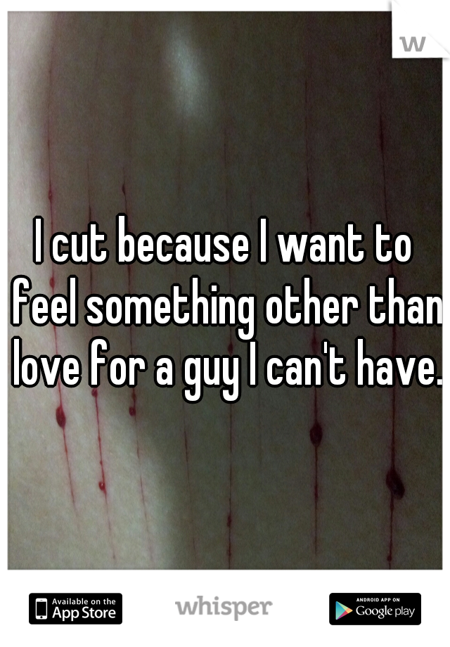 I cut because I want to feel something other than love for a guy I can't have.