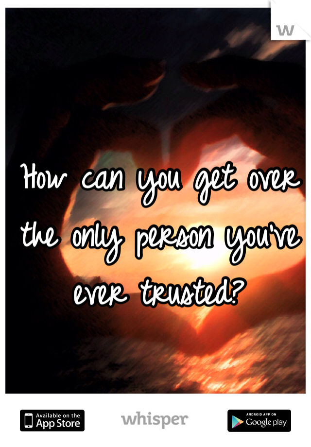 How can you get over the only person you've ever trusted?