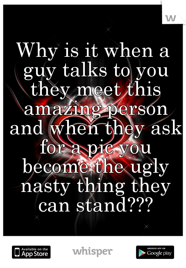 Why is it when a guy talks to you they meet this amazing person and when they ask for a pic you become the ugly nasty thing they can stand???