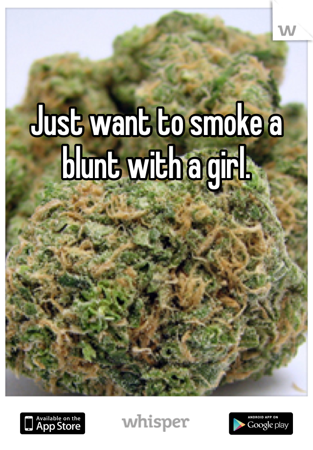 Just want to smoke a blunt with a girl.