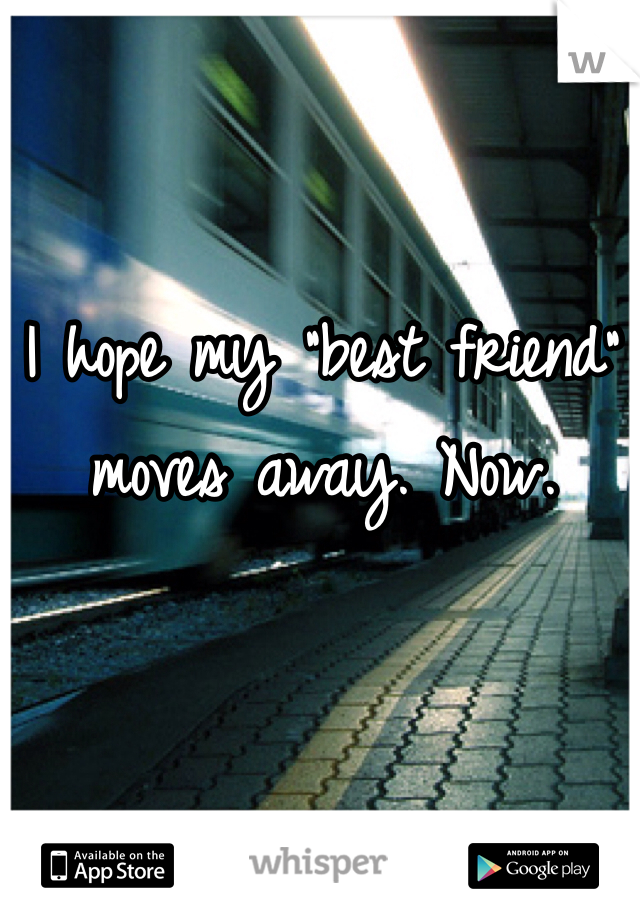 "I hope my ""best friend"" moves away. Now."