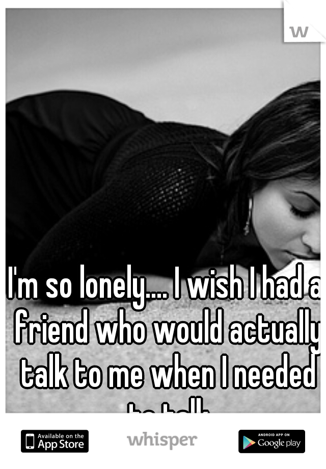 I'm so lonely.... I wish I had a friend who would actually talk to me when I needed to talk