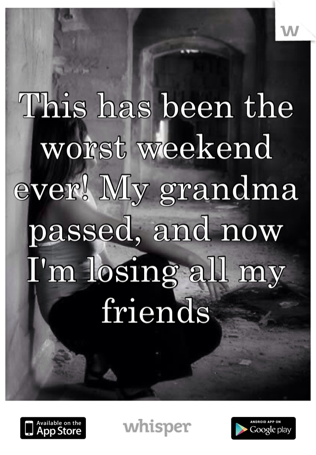 This has been the worst weekend ever! My grandma passed, and now I'm losing all my friends