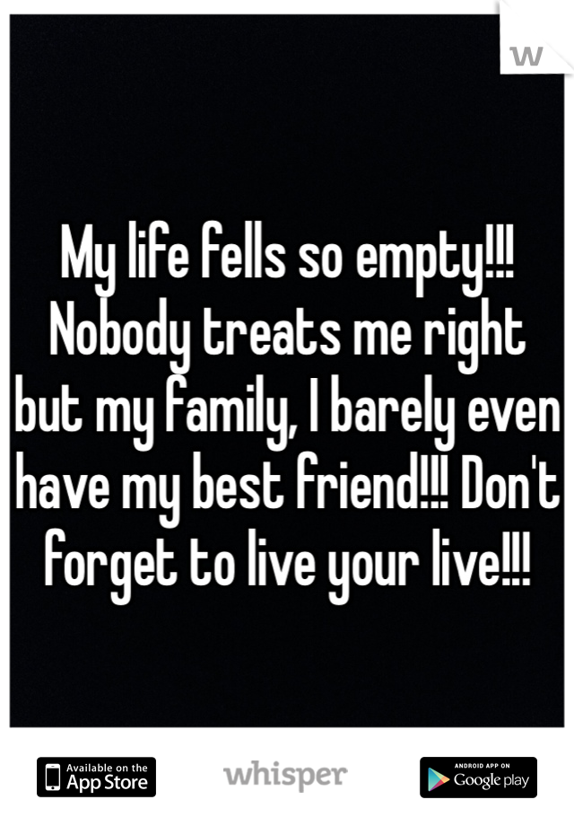 My life fells so empty!!! Nobody treats me right but my family, I barely even have my best friend!!! Don't forget to live your live!!!